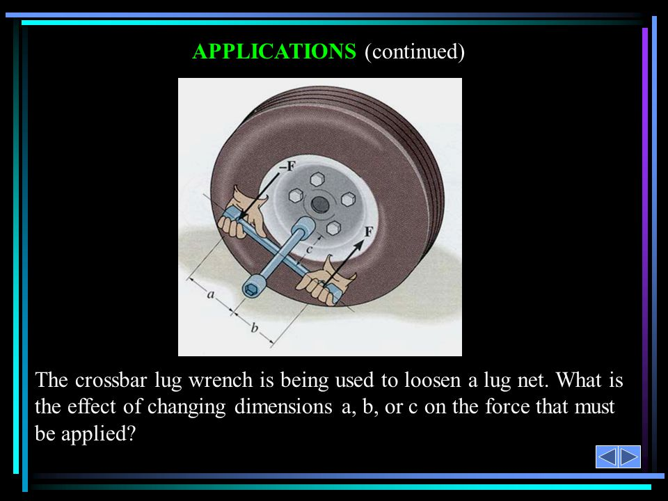 APPLICATIONS (continued) The crossbar lug wrench is being used to loosen a lug net. What is the effect of changing dimensions a, b, or c on the force