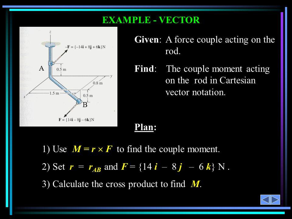 Solution: r AB = {0.8 i + 1.5 j – 1 k} m F = {14 i – 8 j – 6 k} N M = r AB  F = {i (-9 – (-8)) – j (- 4.8 – (-14)) + k (-4.8 – -14(1.5))} N·m = {-17 i – 9.2 j – 21 k} N·m = N·mN·m A B