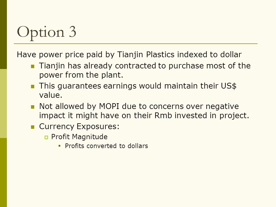 Option 3 Have power price paid by Tianjin Plastics indexed to dollar Tianjin has already contracted to purchase most of the power from the plant. This