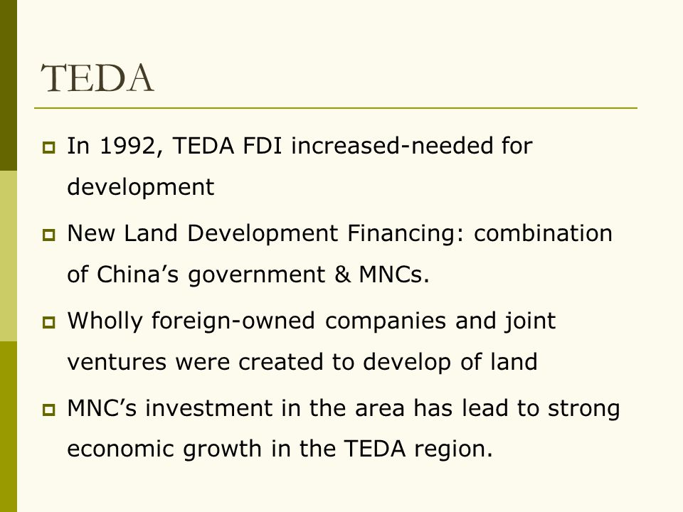 TEDA  In 1992, TEDA FDI increased-needed for development  New Land Development Financing: combination of China's government & MNCs.  Wholly foreign