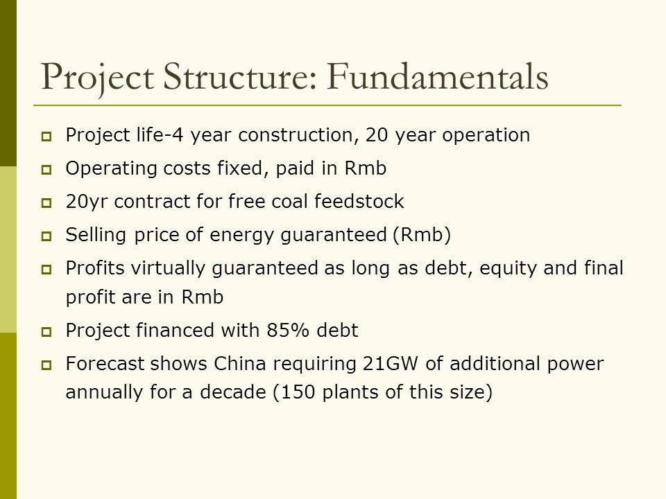 Project Structure: Fundamentals  Project life-4 year construction, 20 year operation  Operating costs fixed, paid in Rmb  20yr contract for free co