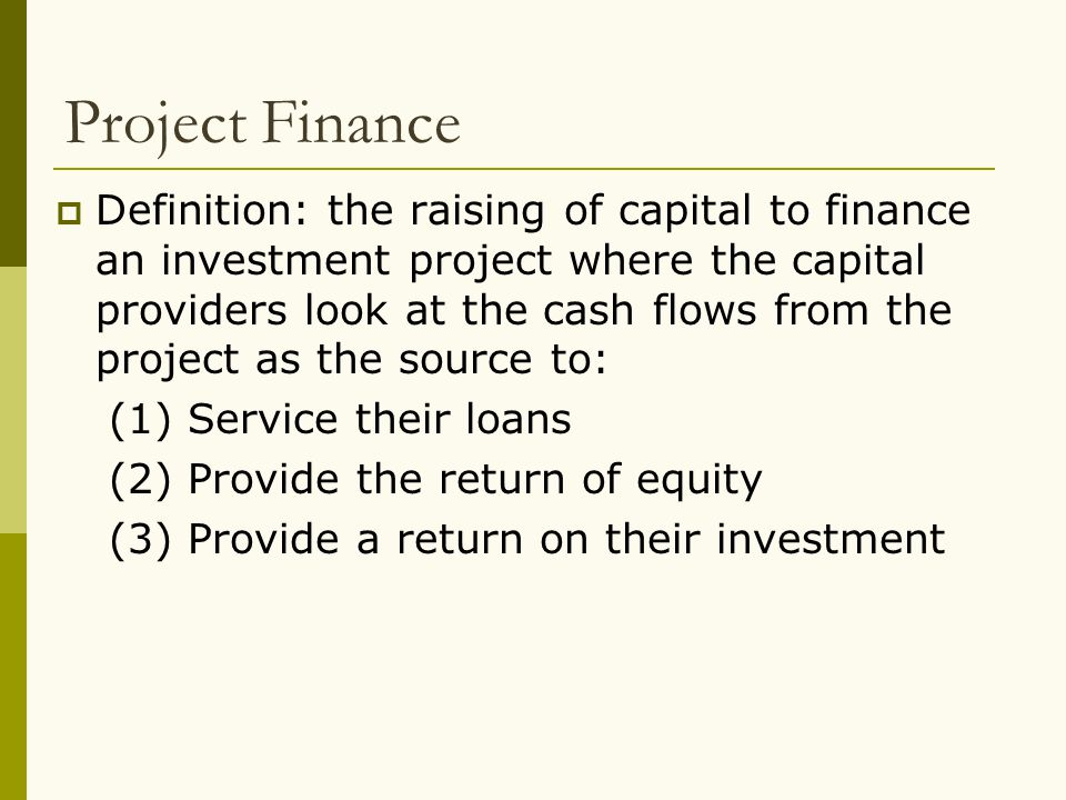 Project Finance  Definition: the raising of capital to finance an investment project where the capital providers look at the cash flows from the proj