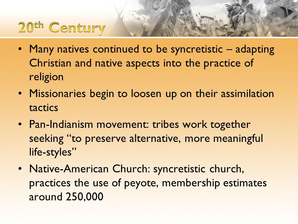 Many natives continued to be syncretistic – adapting Christian and native aspects into the practice of religion Missionaries begin to loosen up on their assimilation tactics Pan-Indianism movement: tribes work together seeking to preserve alternative, more meaningful life-styles Native-American Church: syncretistic church, practices the use of peyote, membership estimates around 250,000