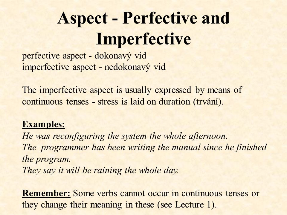 Aspect - Perfective and Imperfective perfective aspect - dokonavý vid imperfective aspect - nedokonavý vid The imperfective aspect is usually expressed by means of continuous tenses - stress is laid on duration (trvání).