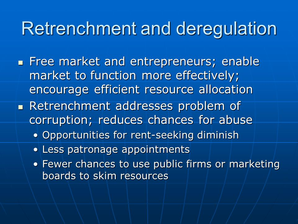 Retrenchment and deregulation Free market and entrepreneurs; enable market to function more effectively; encourage efficient resource allocation Free market and entrepreneurs; enable market to function more effectively; encourage efficient resource allocation Retrenchment addresses problem of corruption; reduces chances for abuse Retrenchment addresses problem of corruption; reduces chances for abuse Opportunities for rent-seeking diminishOpportunities for rent-seeking diminish Less patronage appointmentsLess patronage appointments Fewer chances to use public firms or marketing boards to skim resourcesFewer chances to use public firms or marketing boards to skim resources