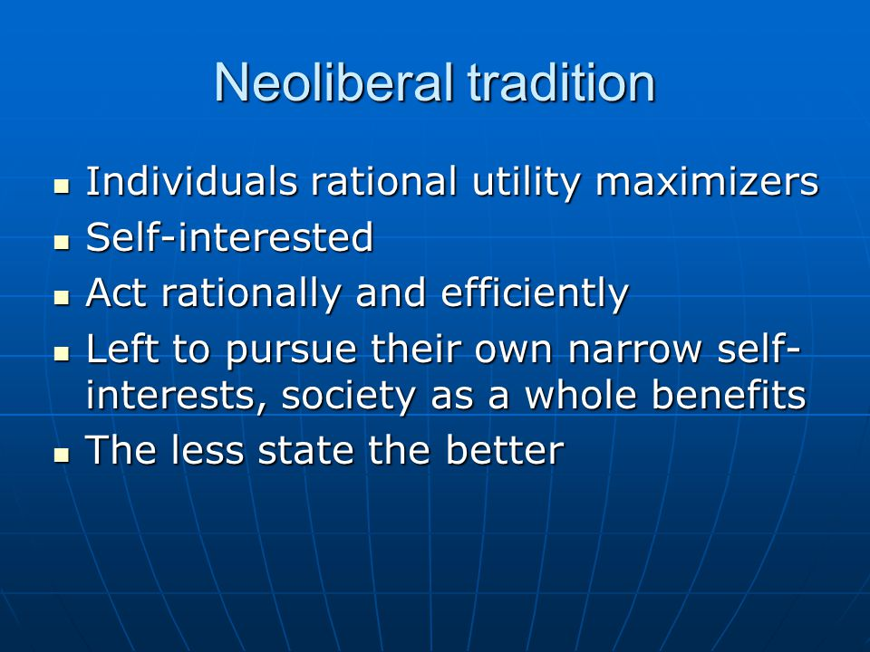 Neoliberal tradition Individuals rational utility maximizers Individuals rational utility maximizers Self-interested Self-interested Act rationally and efficiently Act rationally and efficiently Left to pursue their own narrow self- interests, society as a whole benefits Left to pursue their own narrow self- interests, society as a whole benefits The less state the better The less state the better
