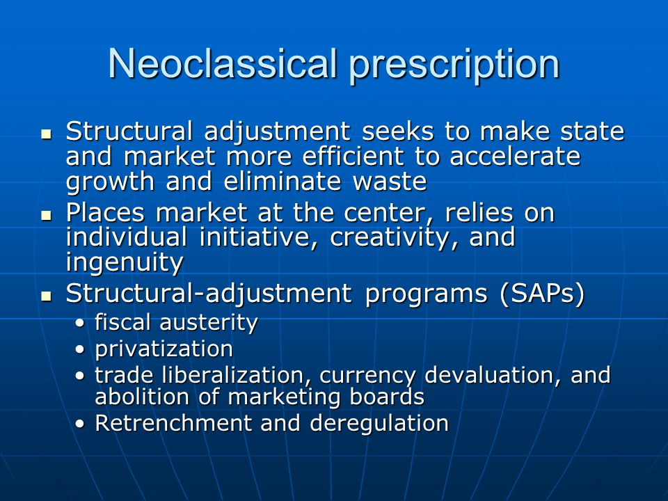 Neoclassical prescription Structural adjustment seeks to make state and market more efficient to accelerate growth and eliminate waste Structural adjustment seeks to make state and market more efficient to accelerate growth and eliminate waste Places market at the center, relies on individual initiative, creativity, and ingenuity Places market at the center, relies on individual initiative, creativity, and ingenuity Structural-adjustment programs (SAPs) Structural-adjustment programs (SAPs) fiscal austerityfiscal austerity privatizationprivatization trade liberalization, currency devaluation, and abolition of marketing boardstrade liberalization, currency devaluation, and abolition of marketing boards Retrenchment and deregulationRetrenchment and deregulation