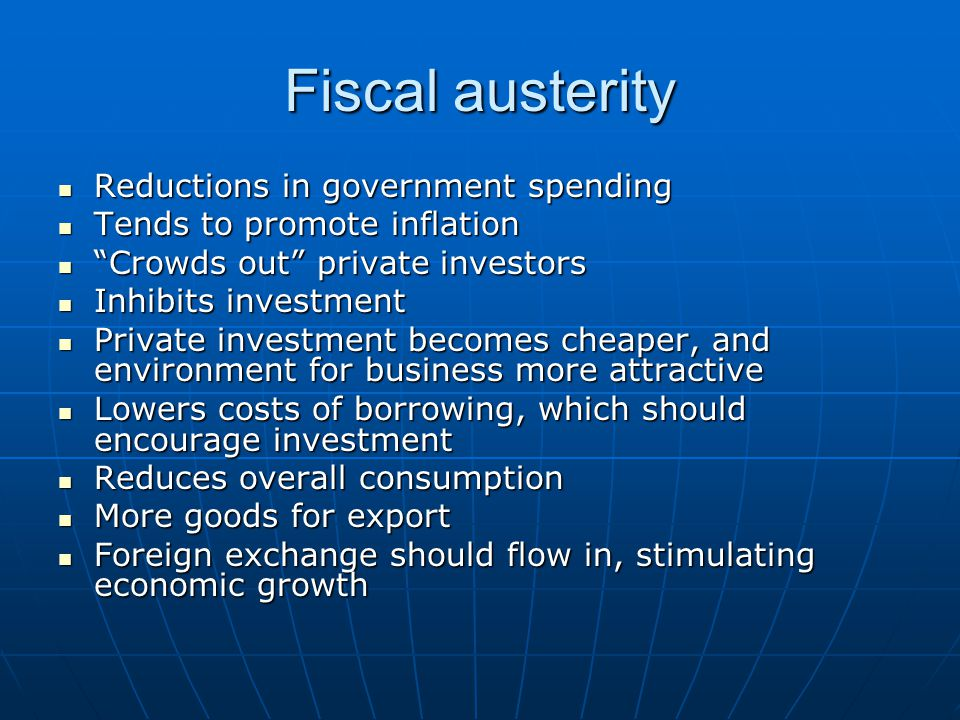 Fiscal austerity Reductions in government spending Reductions in government spending Tends to promote inflation Tends to promote inflation Crowds out private investors Crowds out private investors Inhibits investment Inhibits investment Private investment becomes cheaper, and environment for business more attractive Private investment becomes cheaper, and environment for business more attractive Lowers costs of borrowing, which should encourage investment Lowers costs of borrowing, which should encourage investment Reduces overall consumption Reduces overall consumption More goods for export More goods for export Foreign exchange should flow in, stimulating economic growth Foreign exchange should flow in, stimulating economic growth