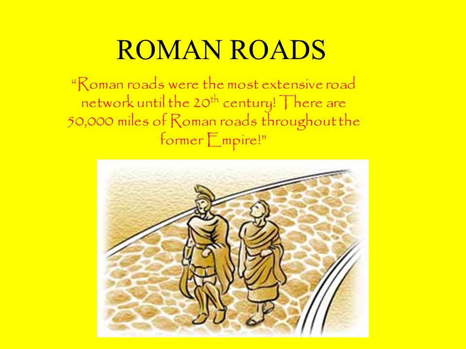 ROMAN ROADS Roman roads were the most extensive road network until the 20 th century.