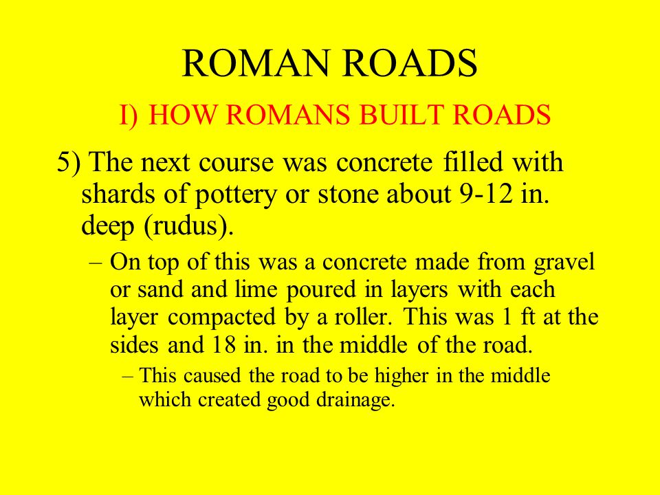 ROMAN ROADS I) HOW ROMANS BUILT ROADS 5) The next course was concrete filled with shards of pottery or stone about 9-12 in.