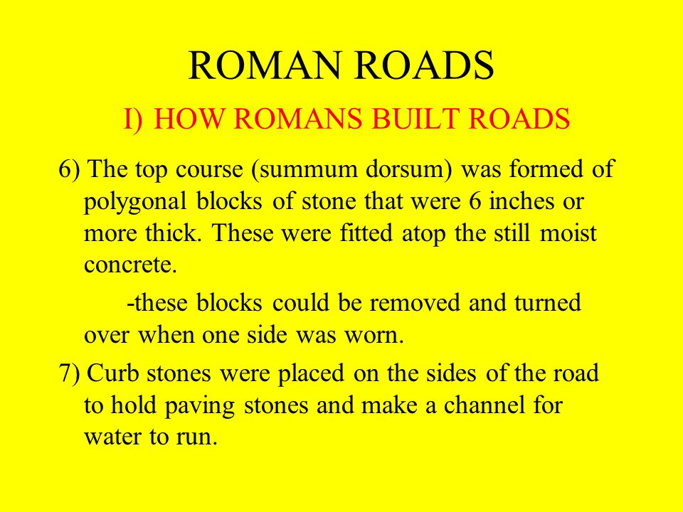 ROMAN ROADS I) HOW ROMANS BUILT ROADS 6) The top course (summum dorsum) was formed of polygonal blocks of stone that were 6 inches or more thick.