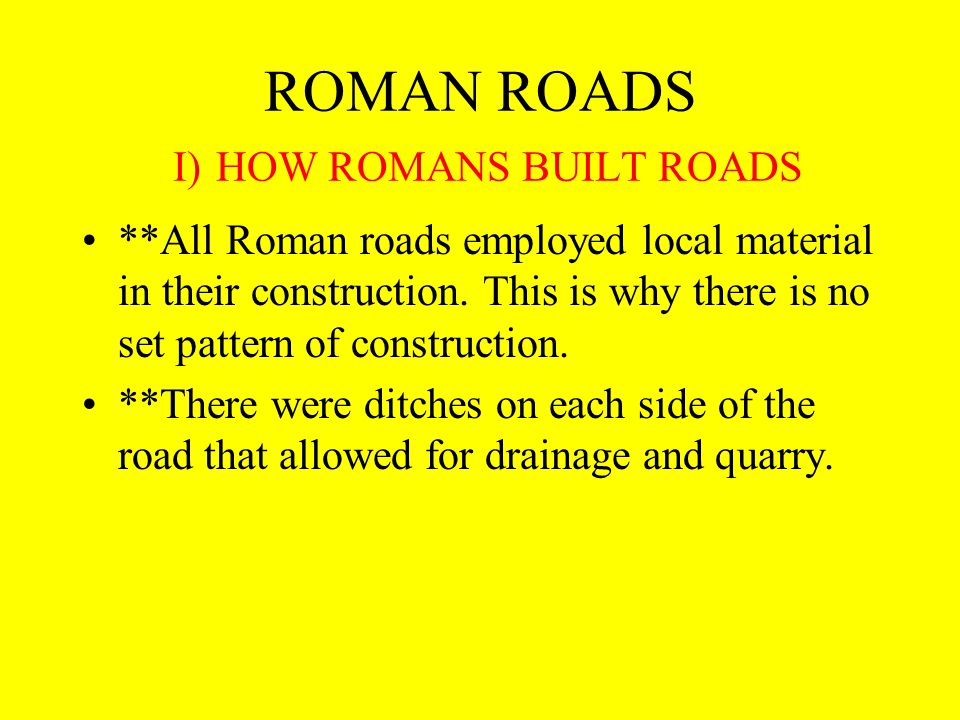 ROMAN ROADS I) HOW ROMANS BUILT ROADS **All Roman roads employed local material in their construction.