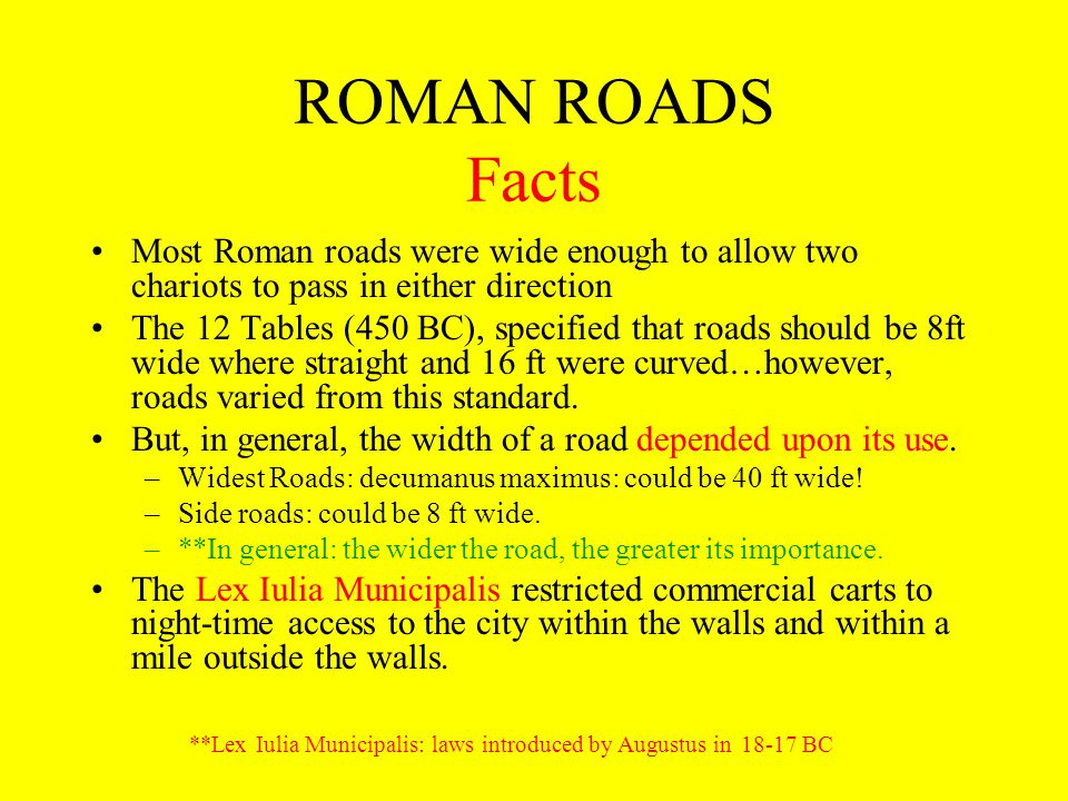 ROMAN ROADS Facts Most Roman roads were wide enough to allow two chariots to pass in either direction The 12 Tables (450 BC), specified that roads sho
