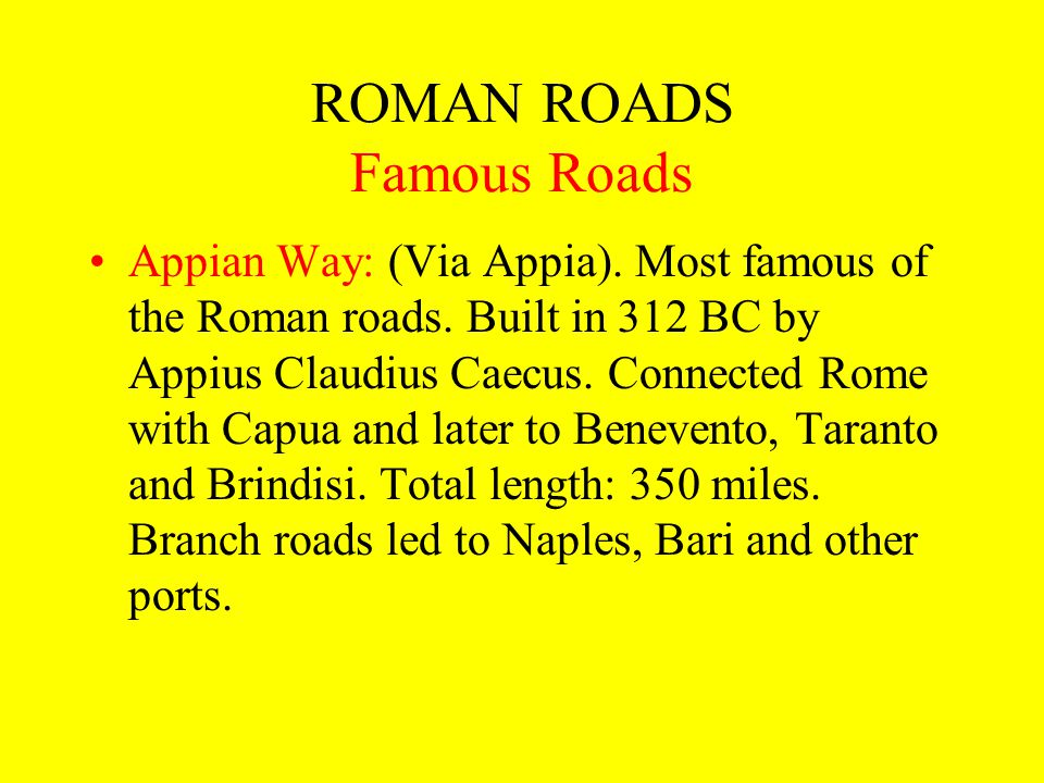 ROMAN ROADS Famous Roads Appian Way: (Via Appia). Most famous of the Roman roads. Built in 312 BC by Appius Claudius Caecus. Connected Rome with Capua