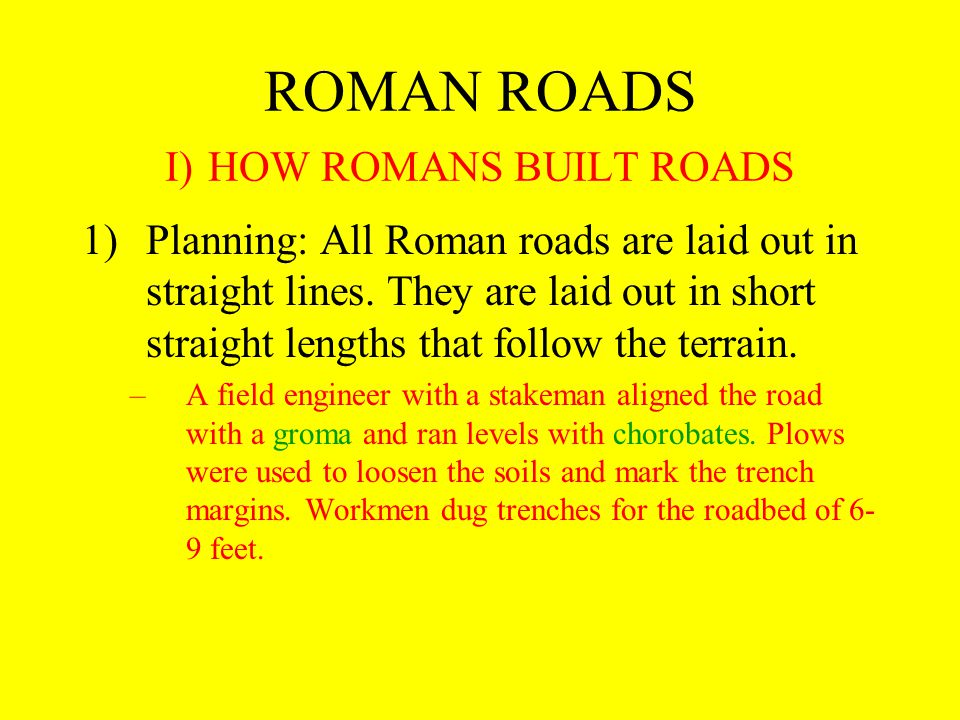 ROMAN ROADS I) HOW ROMANS BUILT ROADS 1)Planning: All Roman roads are laid out in straight lines.