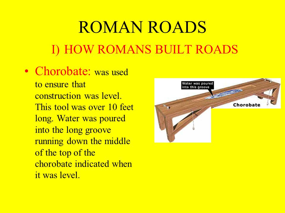ROMAN ROADS I) HOW ROMANS BUILT ROADS Chorobate: was used to ensure that construction was level.