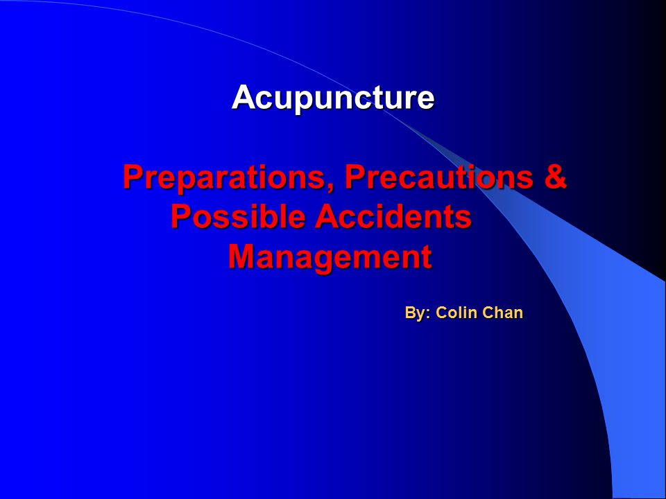 Acupuncture Acupuncture Preparations, Precautions & Possible Accidents Management Preparations, Precautions & Possible Accidents Management By: Colin Chan