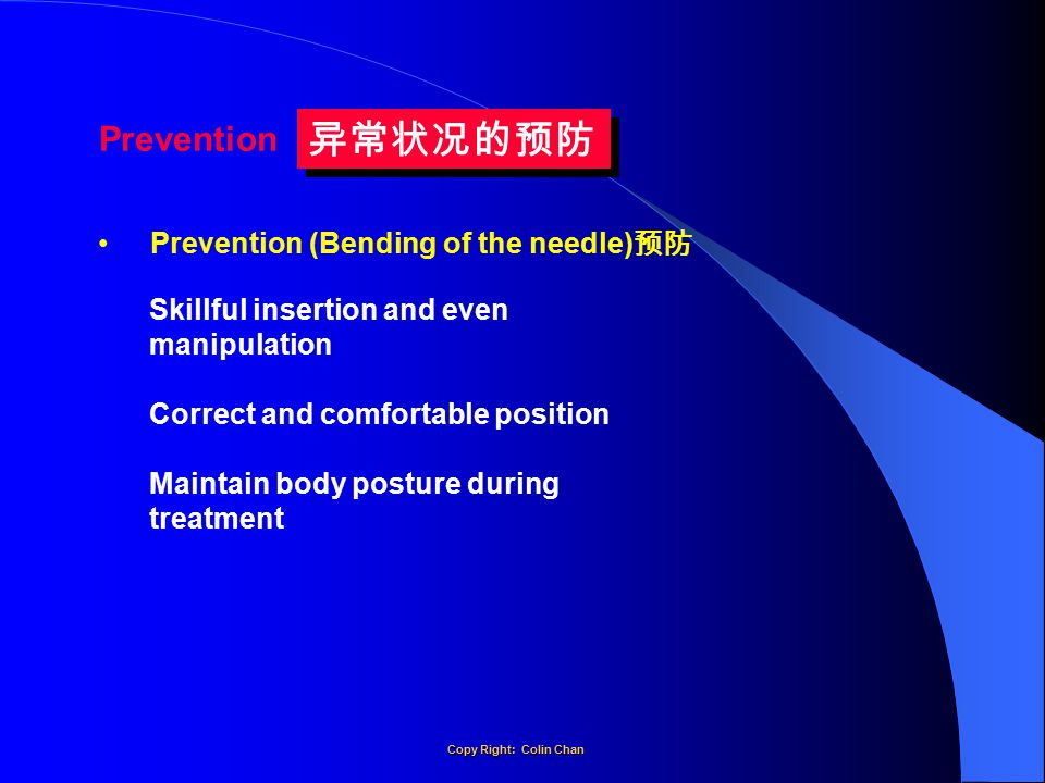 Skillful insertion and even manipulation Correct and comfortable position Maintain body posture during treatment Prevention (Bending of the needle) 预防 Prevention 异常状况的预防 Copy Right: Colin Chan