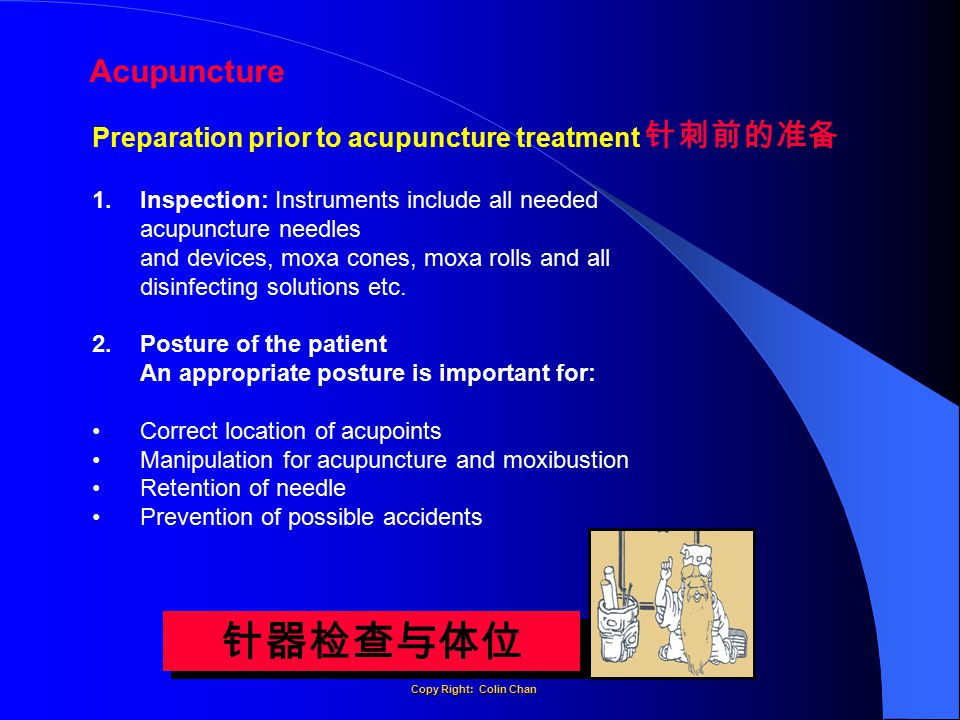 Acupuncture 针器检查与体位 Preparation prior to acupuncture treatment 1.Inspection: Instruments include all needed acupuncture needles and devices, moxa cones, moxa rolls and all disinfecting solutions etc.