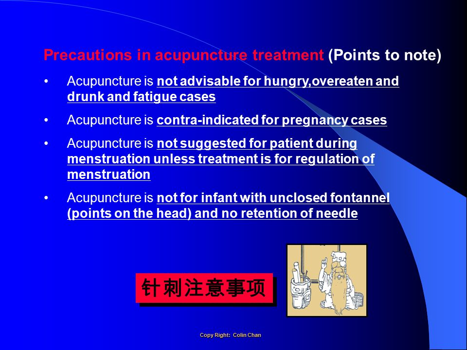 Precautions in acupuncture treatment (Points to note) Acupuncture is not advisable for hungry,overeaten and drunk and fatigue cases Acupuncture is contra-indicated for pregnancy cases Acupuncture is not suggested for patient during menstruation unless treatment is for regulation of menstruation Acupuncture is not for infant with unclosed fontannel (points on the head) and no retention of needle 针刺注意事项 Copy Right: Colin Chan