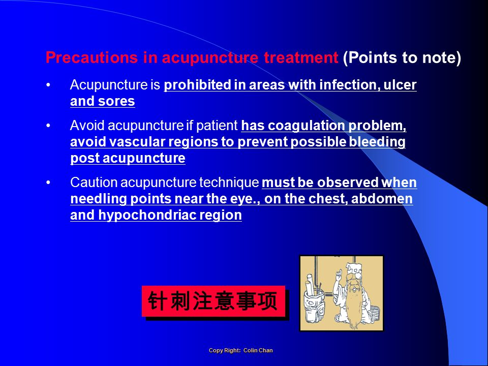 Precautions in acupuncture treatment (Points to note) Acupuncture is prohibited in areas with infection, ulcer and sores Avoid acupuncture if patient has coagulation problem, avoid vascular regions to prevent possible bleeding post acupuncture Caution acupuncture technique must be observed when needling points near the eye., on the chest, abdomen and hypochondriac region 针刺注意事项 Copy Right: Colin Chan