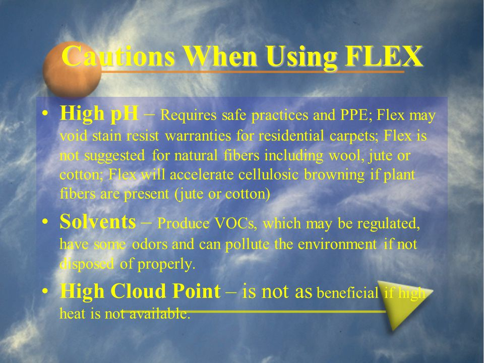Cautions When Using FLEX High pH – Requires safe practices and PPE; Flex may void stain resist warranties for residential carpets; Flex is not suggested for natural fibers including wool, jute or cotton; Flex will accelerate cellulosic browning if plant fibers are present (jute or cotton) Solvents – Produce VOCs, which may be regulated, have some odors and can pollute the environment if not disposed of properly.