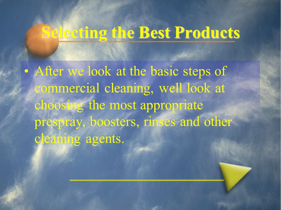 Selecting the Best Products After we look at the basic steps of commercial cleaning, well look at choosing the most appropriate prespray, boosters, rinses and other cleaning agents.