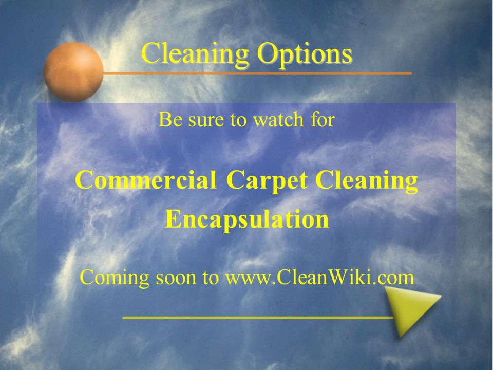 Cleaning Options Be sure to watch for Commercial Carpet Cleaning Encapsulation Coming soon to www.CleanWiki.com