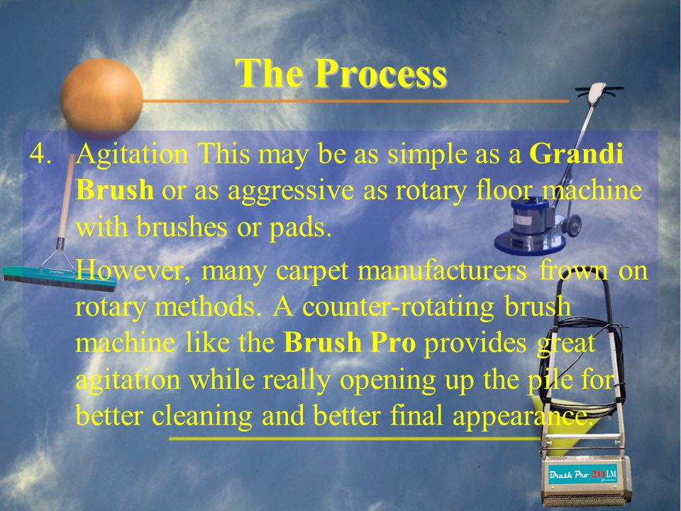 The Process 4.Agitation This may be as simple as a Grandi Brush or as aggressive as rotary floor machine with brushes or pads.