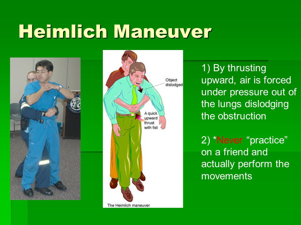 Heimlich Maneuver 1) By thrusting upward, air is forced under pressure out of the lungs dislodging the obstruction 2) *Never practice on a friend and actually perform the movements