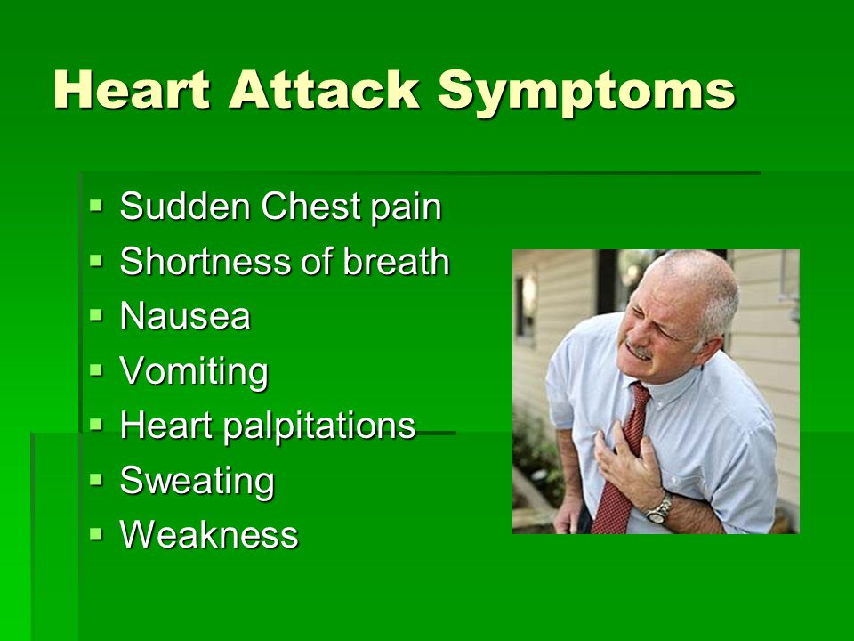 Heart Attack Symptoms  Sudden Chest pain  Shortness of breath  Nausea  Vomiting  Heart palpitations  Sweating  Weakness