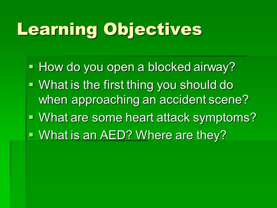 Learning Objectives  How do you open a blocked airway?  What is the first thing you should do when approaching an accident scene?  What are some he