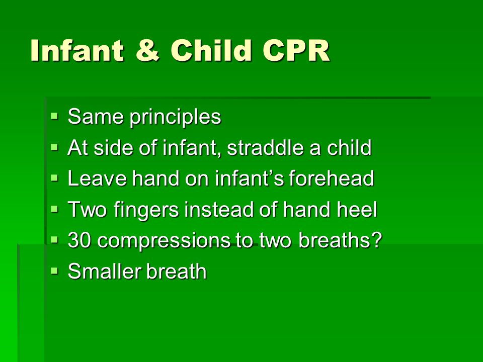 Infant & Child CPR  Same principles  At side of infant, straddle a child  Leave hand on infant's forehead  Two fingers instead of hand heel  30 compressions to two breaths.