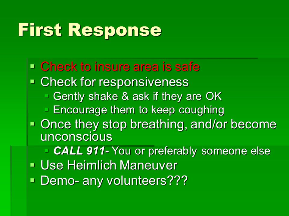 First Response  Check to insure area is safe  Check for responsiveness  Gently shake & ask if they are OK  Encourage them to keep coughing  Once they stop breathing, and/or become unconscious  CALL 911- You or preferably someone else  Use Heimlich Maneuver  Demo- any volunteers