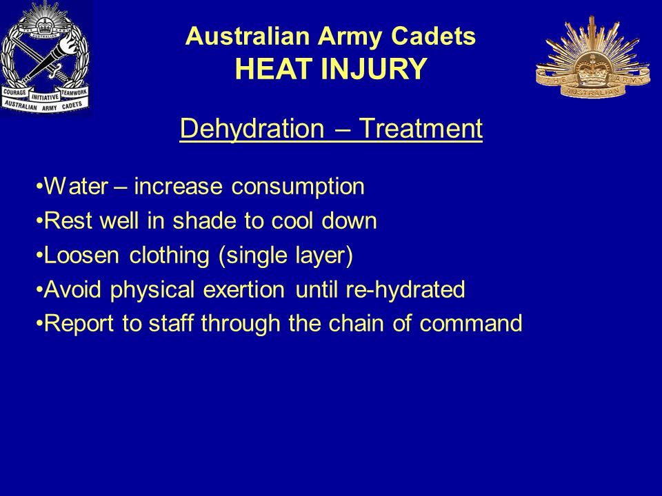 Dehydration – Treatment Water – increase consumption Rest well in shade to cool down Loosen clothing (single layer) Avoid physical exertion until re-hydrated Report to staff through the chain of command Australian Army Cadets HEAT INJURY