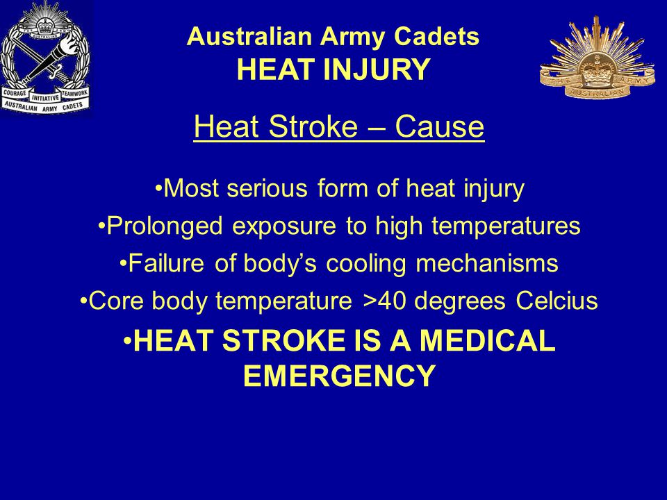 Heat Stroke – Cause Most serious form of heat injury Prolonged exposure to high temperatures Failure of body's cooling mechanisms Core body temperature >40 degrees Celcius HEAT STROKE IS A MEDICAL EMERGENCY Australian Army Cadets HEAT INJURY