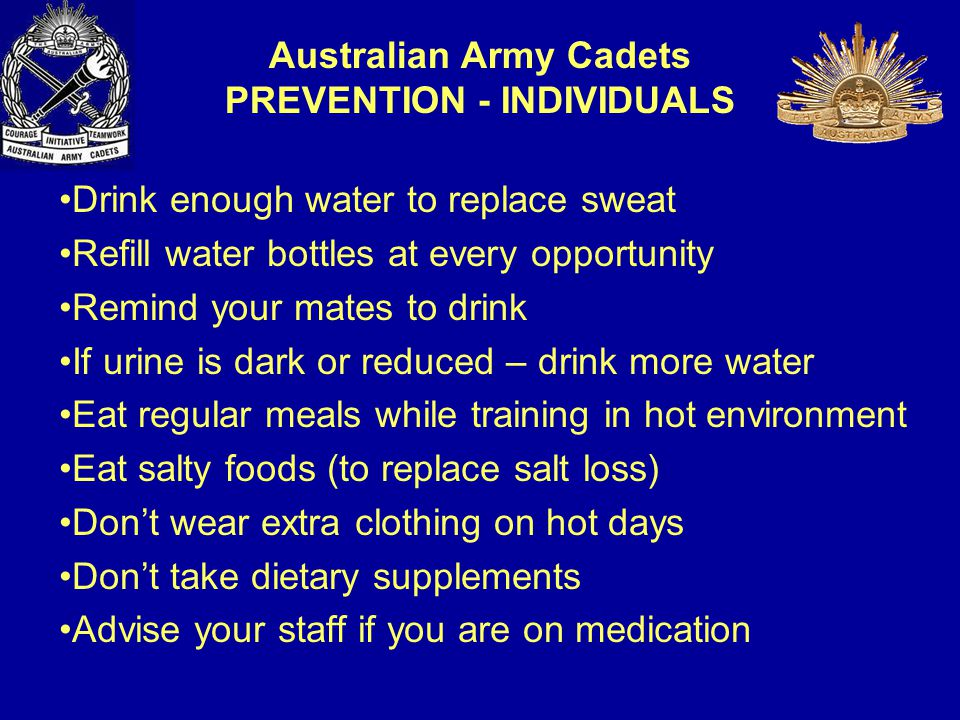 Drink enough water to replace sweat Refill water bottles at every opportunity Remind your mates to drink If urine is dark or reduced – drink more water Eat regular meals while training in hot environment Eat salty foods (to replace salt loss) Don't wear extra clothing on hot days Don't take dietary supplements Advise your staff if you are on medication Australian Army Cadets PREVENTION - INDIVIDUALS