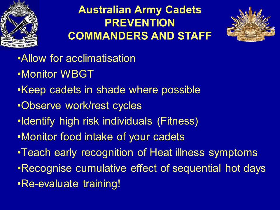 Allow for acclimatisation Monitor WBGT Keep cadets in shade where possible Observe work/rest cycles Identify high risk individuals (Fitness) Monitor food intake of your cadets Teach early recognition of Heat illness symptoms Recognise cumulative effect of sequential hot days Re-evaluate training.