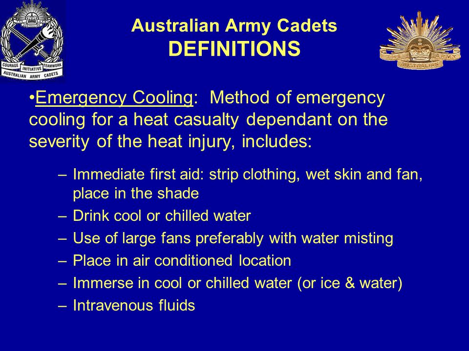 Emergency Cooling: Method of emergency cooling for a heat casualty dependant on the severity of the heat injury, includes: –Immediate first aid: strip clothing, wet skin and fan, place in the shade –Drink cool or chilled water –Use of large fans preferably with water misting –Place in air conditioned location –Immerse in cool or chilled water (or ice & water) –Intravenous fluids Australian Army Cadets DEFINITIONS