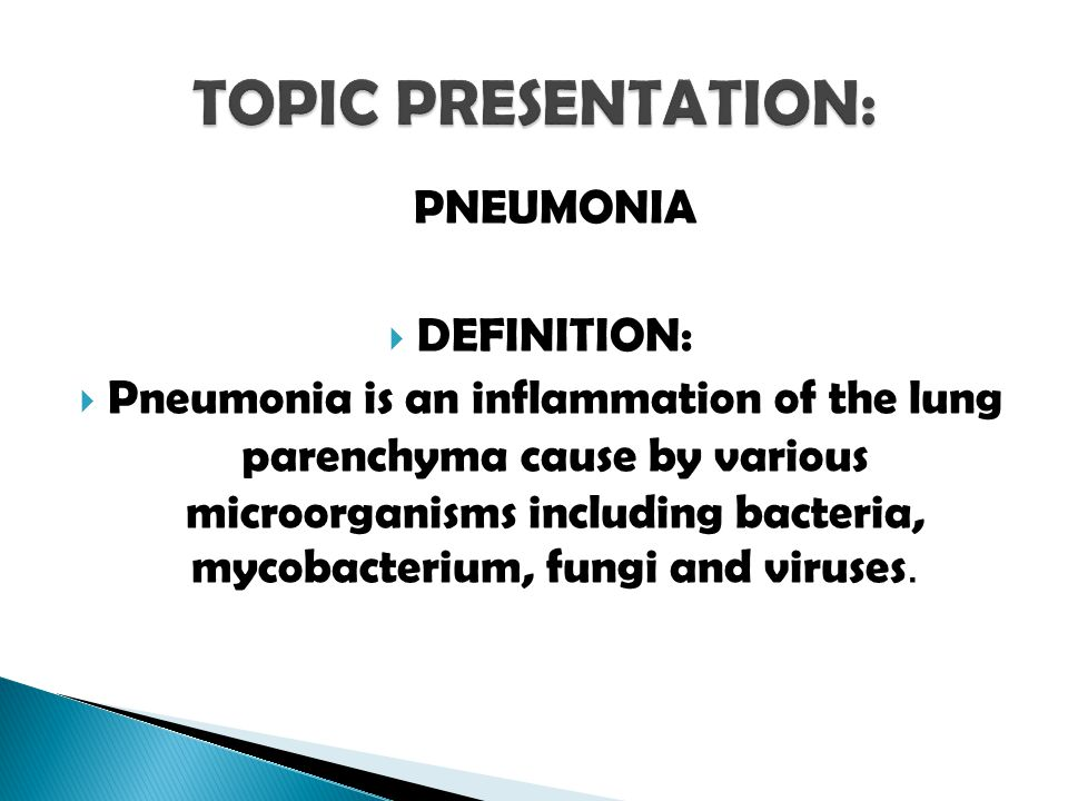 PNEUMONIA  DEFINITION:  Pneumonia is an inflammation of the lung parenchyma cause by various microorganisms including bacteria, mycobacterium, fungi and viruses.