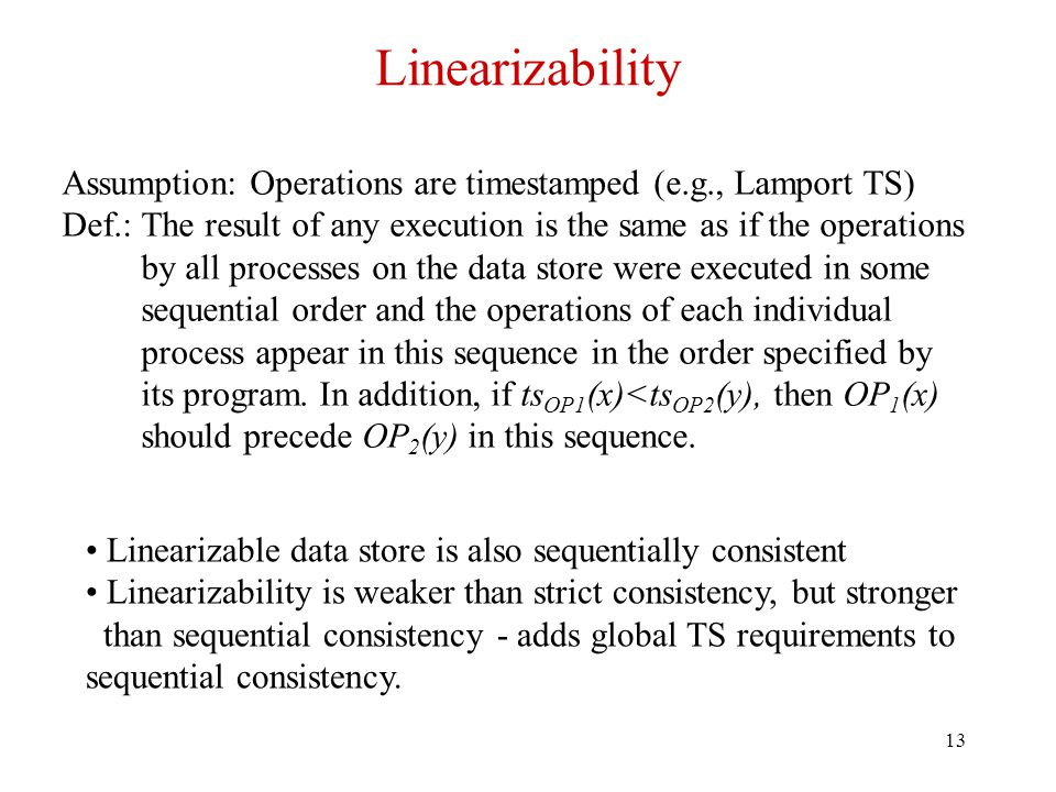 13 Linearizability Assumption: Operations are timestamped (e.g., Lamport TS) Def.: The result of any execution is the same as if the operations by all processes on the data store were executed in some sequential order and the operations of each individual process appear in this sequence in the order specified by its program.
