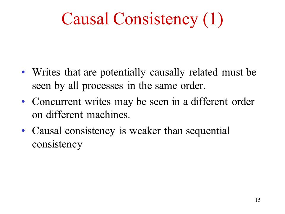15 Causal Consistency (1) Writes that are potentially causally related must be seen by all processes in the same order. Concurrent writes may be seen