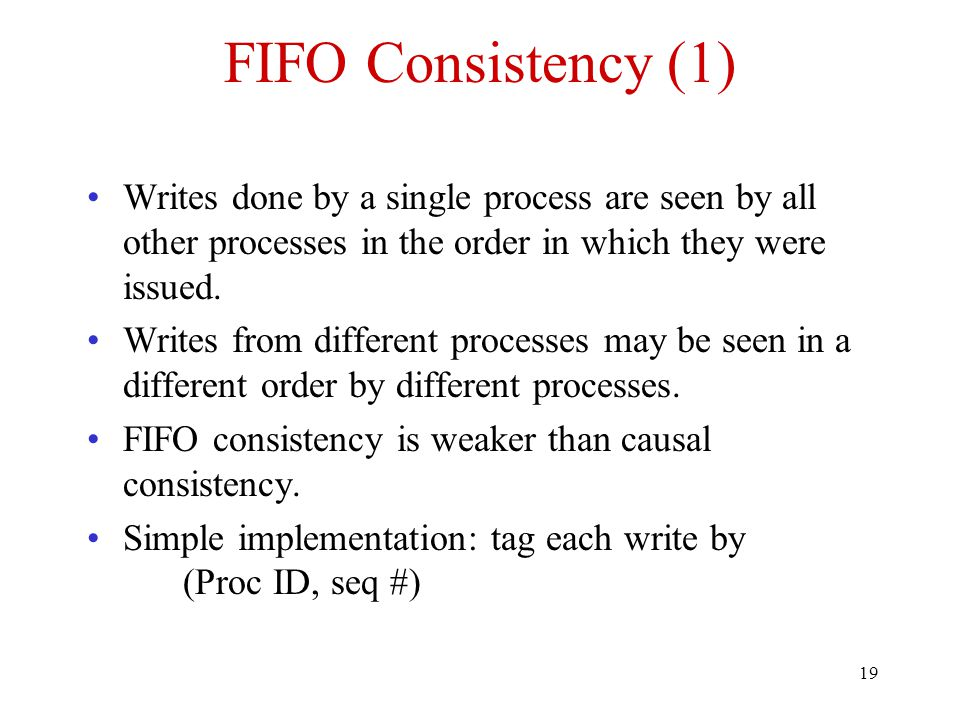 19 FIFO Consistency (1) Writes done by a single process are seen by all other processes in the order in which they were issued. Writes from different