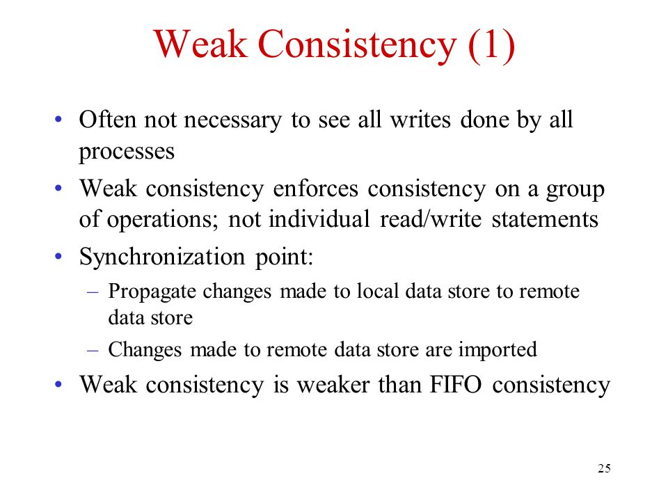25 Weak Consistency (1) Often not necessary to see all writes done by all processes Weak consistency enforces consistency on a group of operations; no