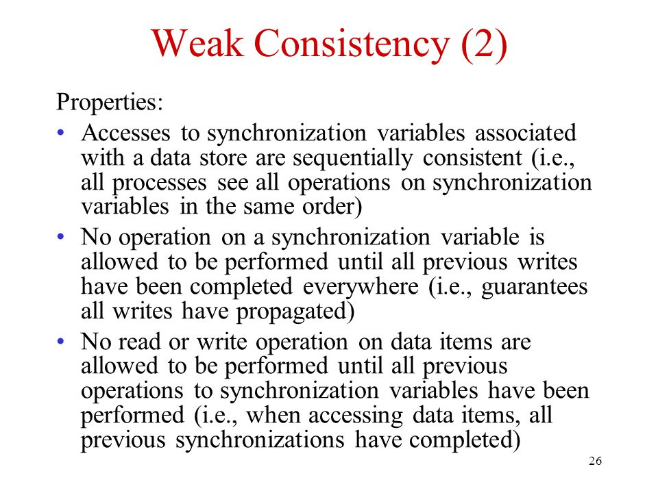 26 Weak Consistency (2) Properties: Accesses to synchronization variables associated with a data store are sequentially consistent (i.e., all processe