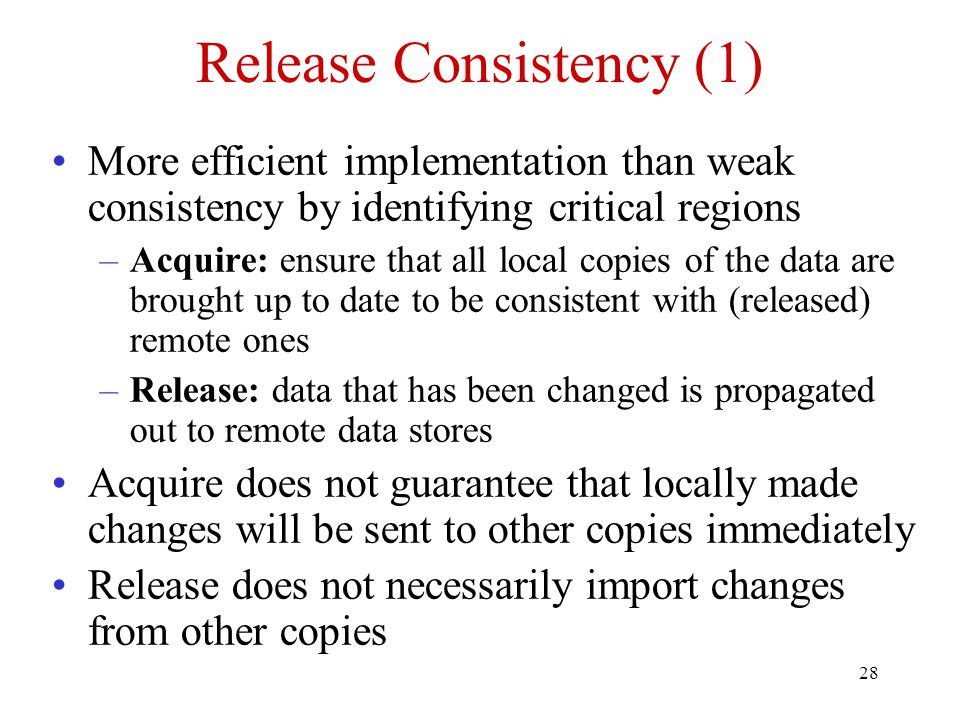28 Release Consistency (1) More efficient implementation than weak consistency by identifying critical regions –Acquire: ensure that all local copies of the data are brought up to date to be consistent with (released) remote ones –Release: data that has been changed is propagated out to remote data stores Acquire does not guarantee that locally made changes will be sent to other copies immediately Release does not necessarily import changes from other copies