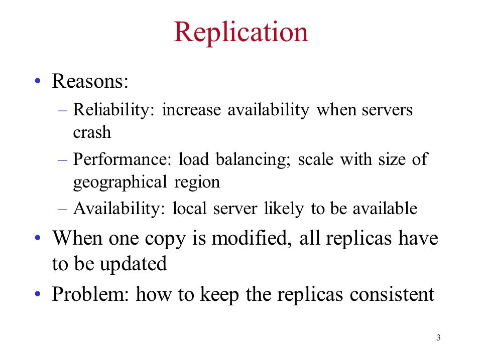 3 Replication Reasons: –Reliability: increase availability when servers crash –Performance: load balancing; scale with size of geographical region –Availability: local server likely to be available When one copy is modified, all replicas have to be updated Problem: how to keep the replicas consistent