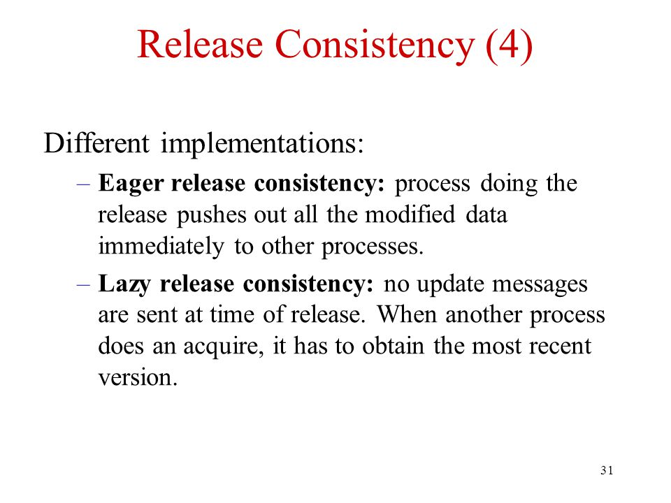 31 Release Consistency (4) Different implementations: –Eager release consistency: process doing the release pushes out all the modified data immediate
