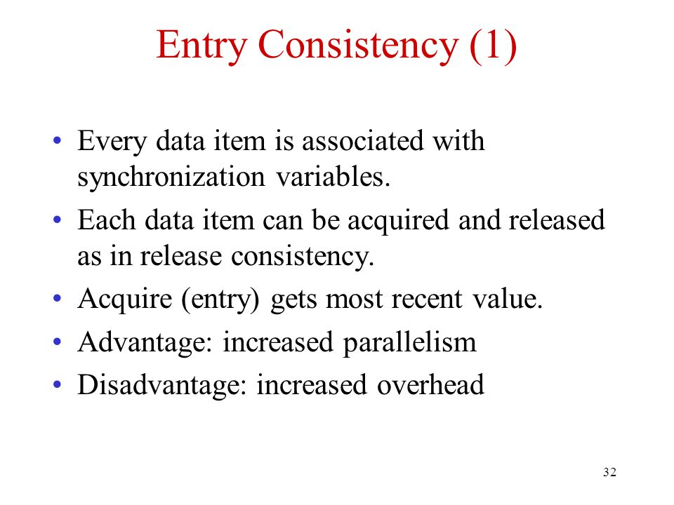 32 Entry Consistency (1) Every data item is associated with synchronization variables.