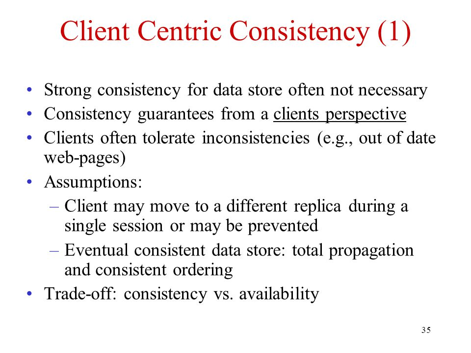 35 Client Centric Consistency (1) Strong consistency for data store often not necessary Consistency guarantees from a clients perspective Clients often tolerate inconsistencies (e.g., out of date web-pages) Assumptions: –Client may move to a different replica during a single session or may be prevented –Eventual consistent data store: total propagation and consistent ordering Trade-off: consistency vs.